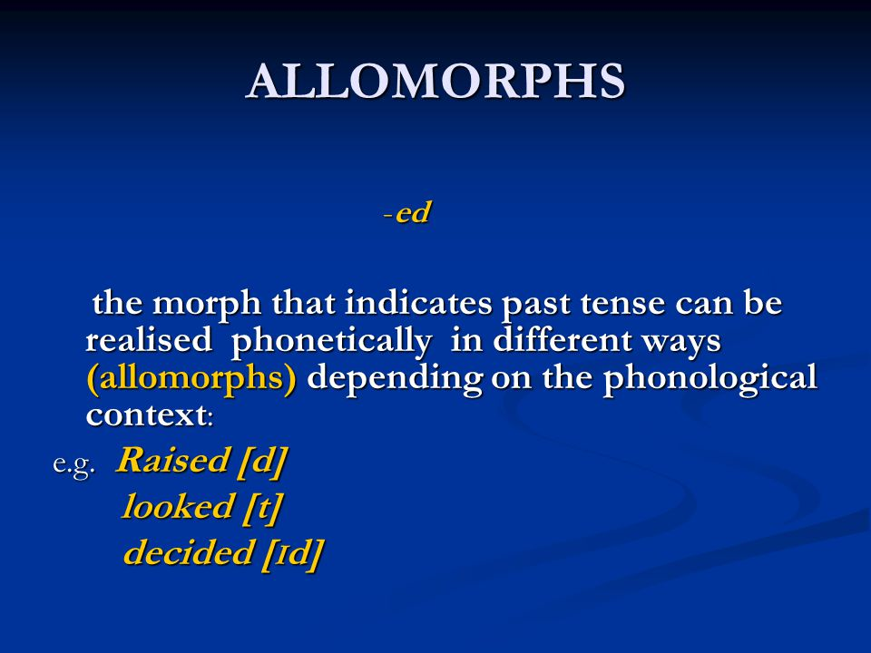 ALLOMORPHS -ed -ed the morph that indicates past tense can be realised phonetically in different ways (allomorphs) depending on the phonological conte