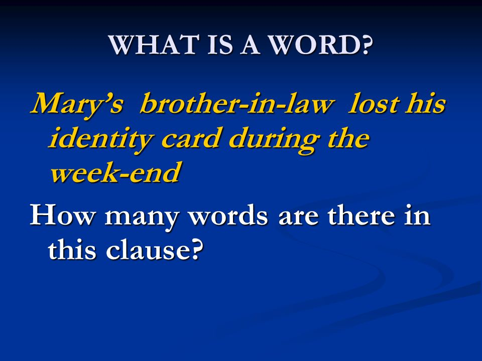 WHAT IS A WORD? Mary's brother-in-law lost his identity card during the week-end How many words are there in this clause?