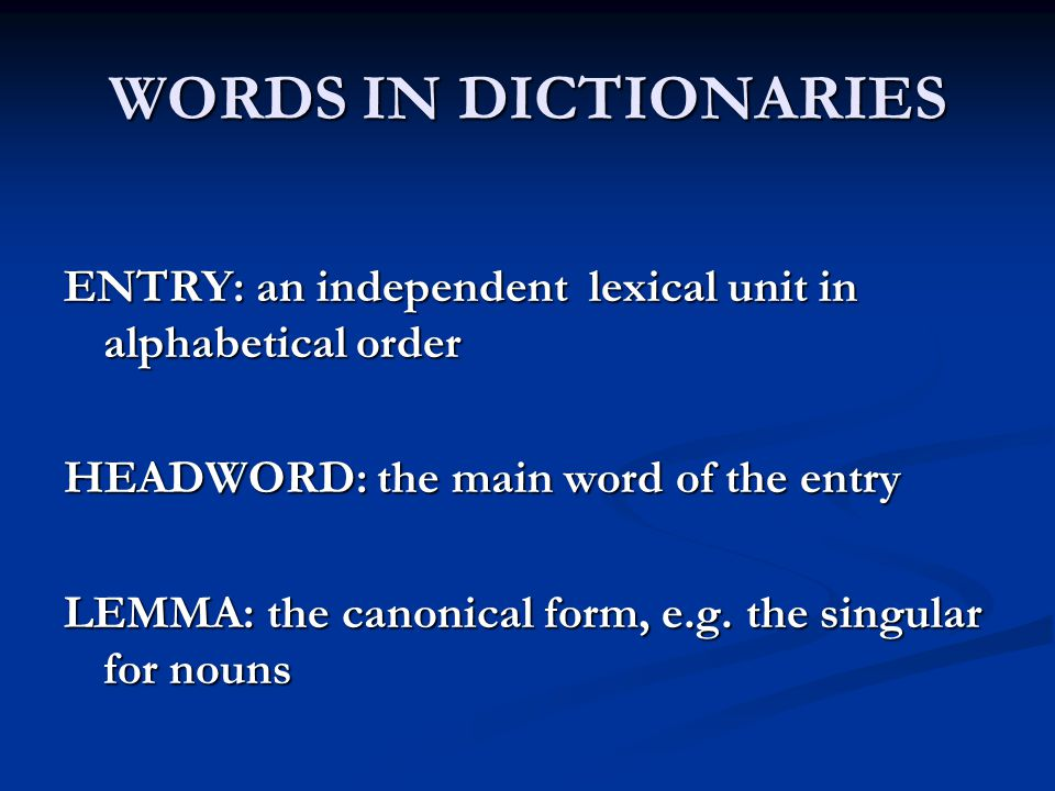 WORDS IN DICTIONARIES ENTRY: an independent lexical unit in alphabetical order HEADWORD: the main word of the entry LEMMA: the canonical form, e.g. th