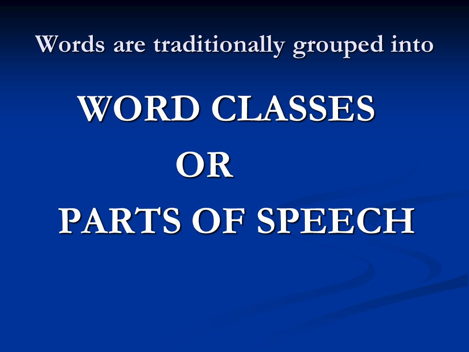 Words are traditionally grouped into WORD CLASSES WORD CLASSES OR OR PARTS OF SPEECH PARTS OF SPEECH