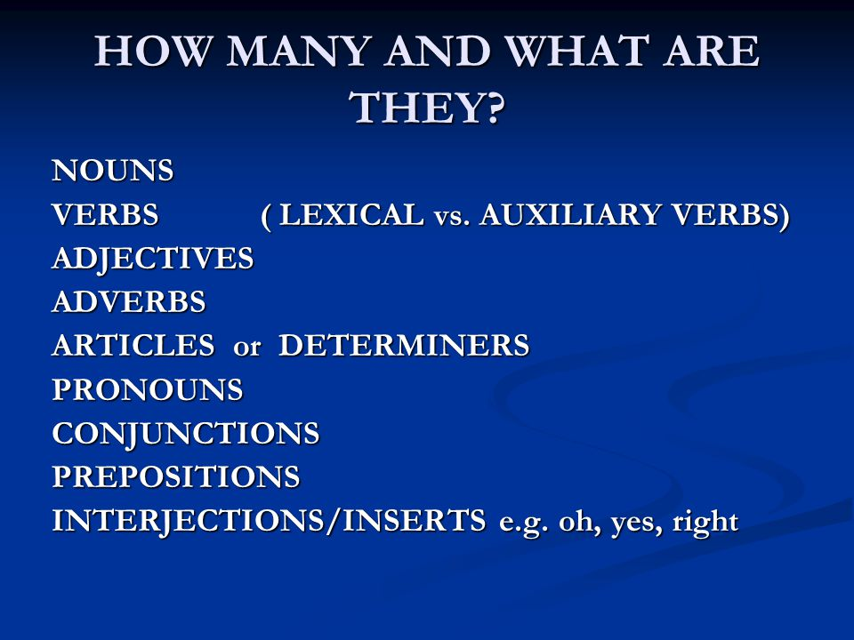 HOW MANY AND WHAT ARE THEY? NOUNS VERBS ( LEXICAL vs. AUXILIARY VERBS) ADJECTIVESADVERBS ARTICLES or DETERMINERS PRONOUNSCONJUNCTIONSPREPOSITIONS INTE