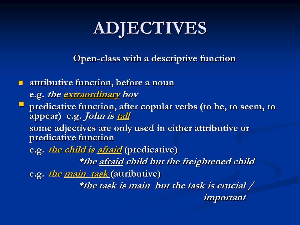 ADJECTIVES Open-class with a descriptive function Open-class with a descriptive function attributive function, before a noun attributive function, bef