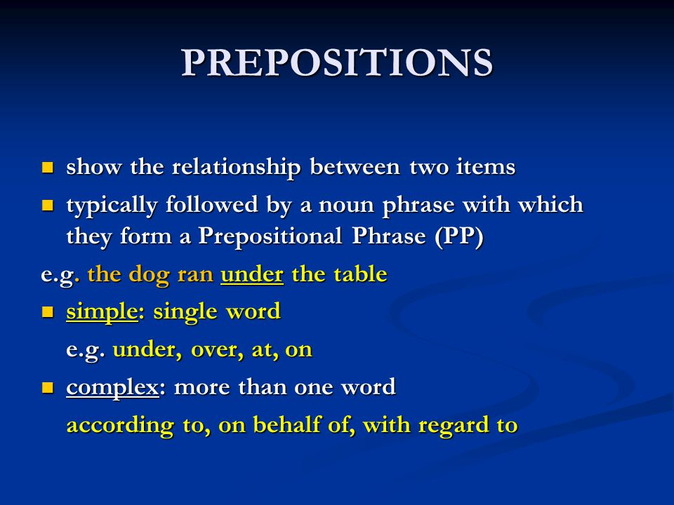 PREPOSITIONS show the relationship between two items show the relationship between two items typically followed by a noun phrase with which they form