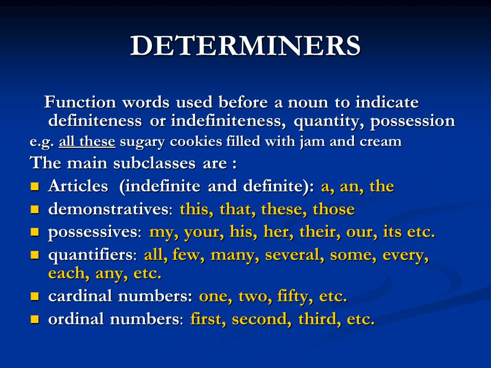 DETERMINERS Function words used before a noun to indicate definiteness or indefiniteness, quantity, possession Function words used before a noun to in