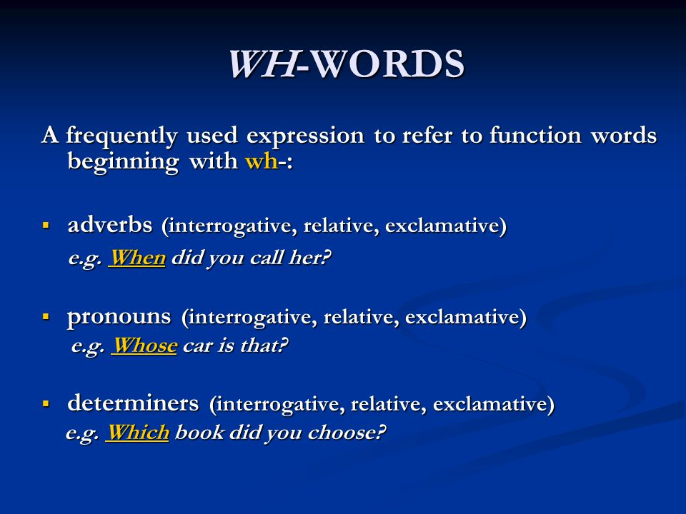 WH-WORDS A frequently used expression to refer to function words beginning with wh-:  adverbs (interrogative, relative, exclamative) e.g. When did yo