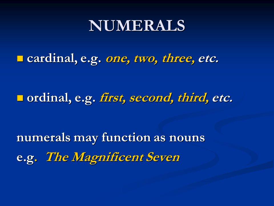 NUMERALS cardinal, e.g. one, two, three, etc. cardinal, e.g. one, two, three, etc. ordinal, e.g. first, second, third, etc. ordinal, e.g. first, secon