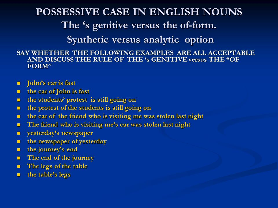 POSSESSIVE CASE IN ENGLISH NOUNS The 's genitive versus the of-form. Synthetic versus analytic option SAY WHETHER THE FOLLOWING EXAMPLES ARE ALL ACCEP