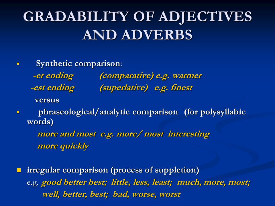 GRADABILITY OF ADJECTIVES AND ADVERBS  Synthetic comparison: -er ending(comparative) e.g. warmer -er ending(comparative) e.g. warmer -est ending(supe