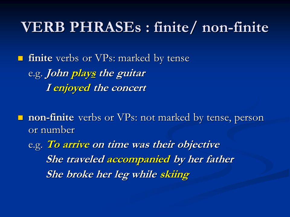 VERB PHRASEs : finite/ non-finite finite verbs or VPs: marked by tense finite verbs or VPs: marked by tense e.g. John plays the guitar I enjoyed the c