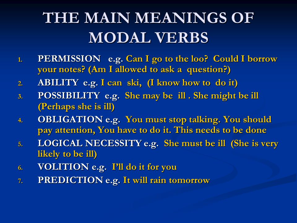 THE MAIN MEANINGS OF MODAL VERBS 1. PERMISSION e.g. Can I go to the loo? Could I borrow your notes? (Am I allowed to ask a question?) 2. ABILITY e.g.