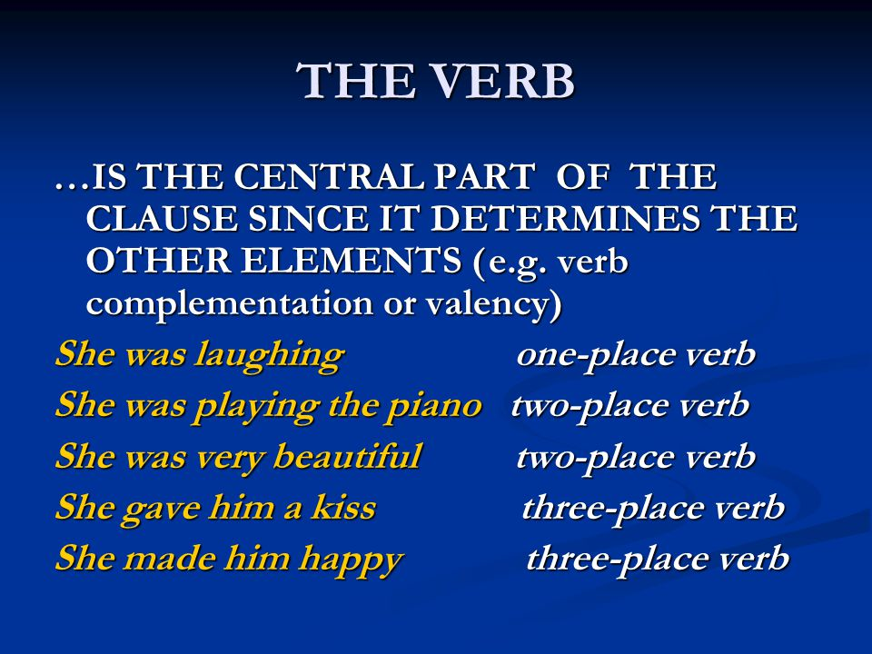 THE VERB …IS THE CENTRAL PART OF THE CLAUSE SINCE IT DETERMINES THE OTHER ELEMENTS (e.g. verb complementation or valency) She was laughing one-place v