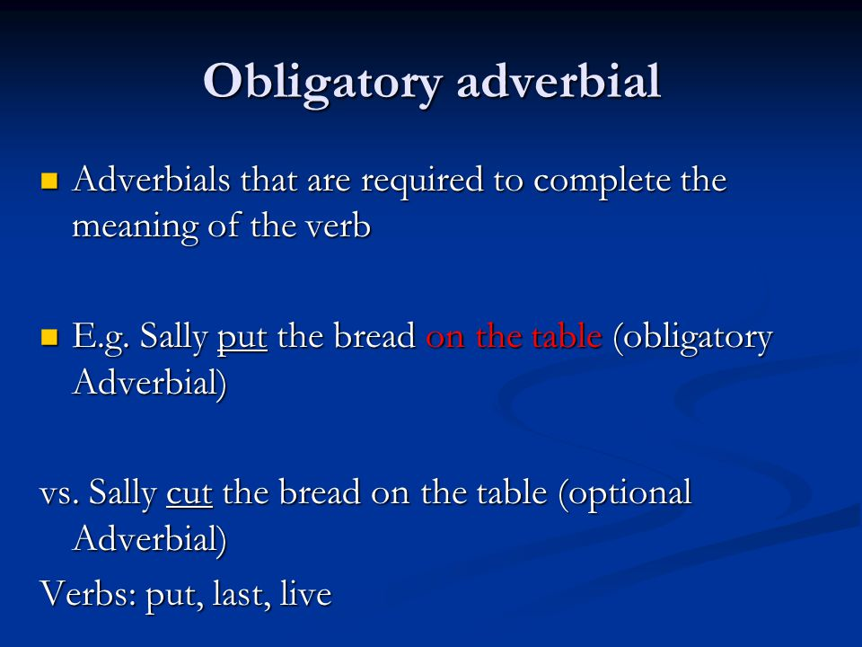 Obligatory adverbial Adverbials that are required to complete the meaning of the verb Adverbials that are required to complete the meaning of the verb