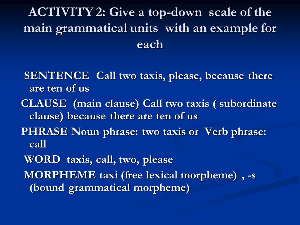 ACTIVITY 2: Give a top-down scale of the main grammatical units with an example for each SENTENCE Call two taxis, please, because there are ten of us