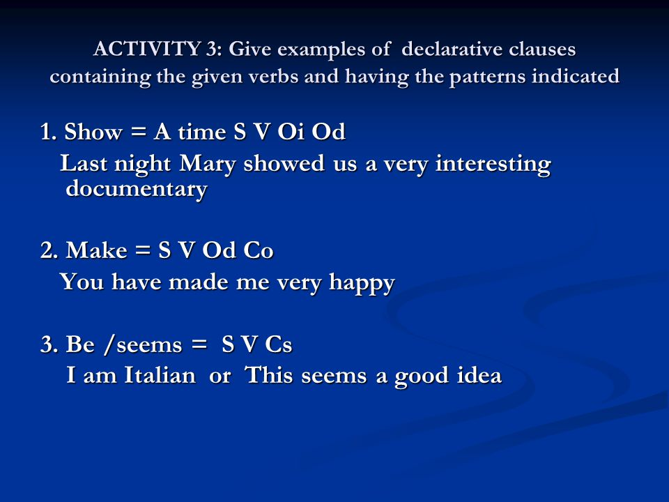 ACTIVITY 3: Give examples of declarative clauses containing the given verbs and having the patterns indicated 1. Show = A time S V Oi Od Last night Ma
