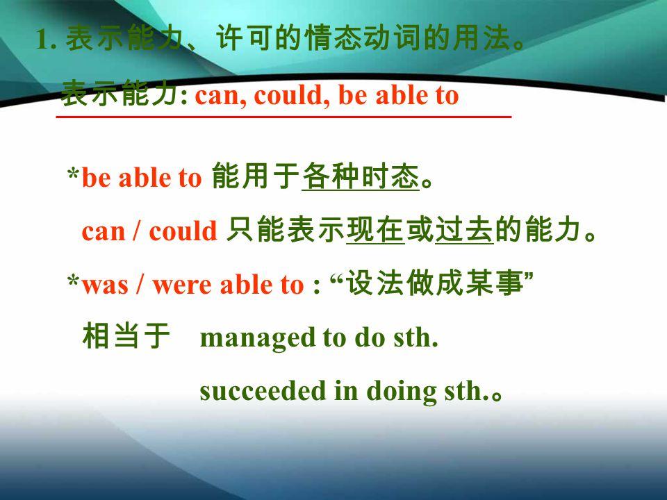 表示能力 : can, could, be able to *be able to 能用于各种时态。 can / could 只能表示现在或过去的能力。 *was / were able to : 设法做成某事 相当于 managed to do sth.
