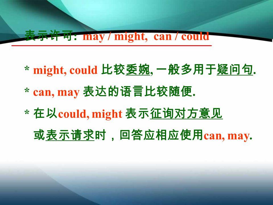 表示许可 : may / might, can / could * might, could 比较委婉, 一般多用于疑问句.
