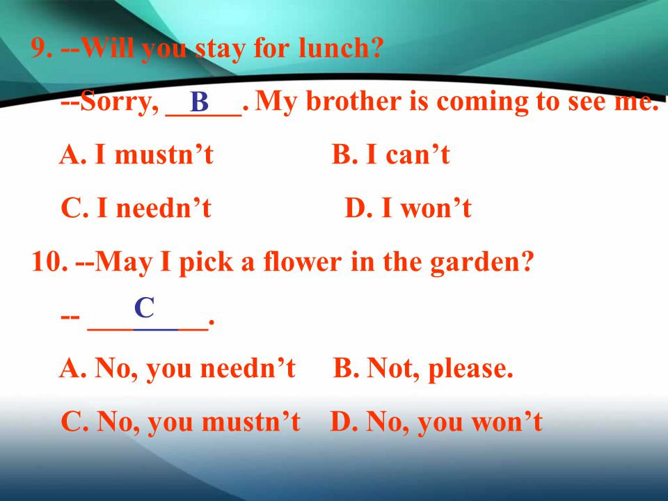 9. --Will you stay for lunch? --Sorry, _____. My brother is coming to see me. A. I mustn't B. I can't C. I needn't D. I won't 10. --May I pick a flowe