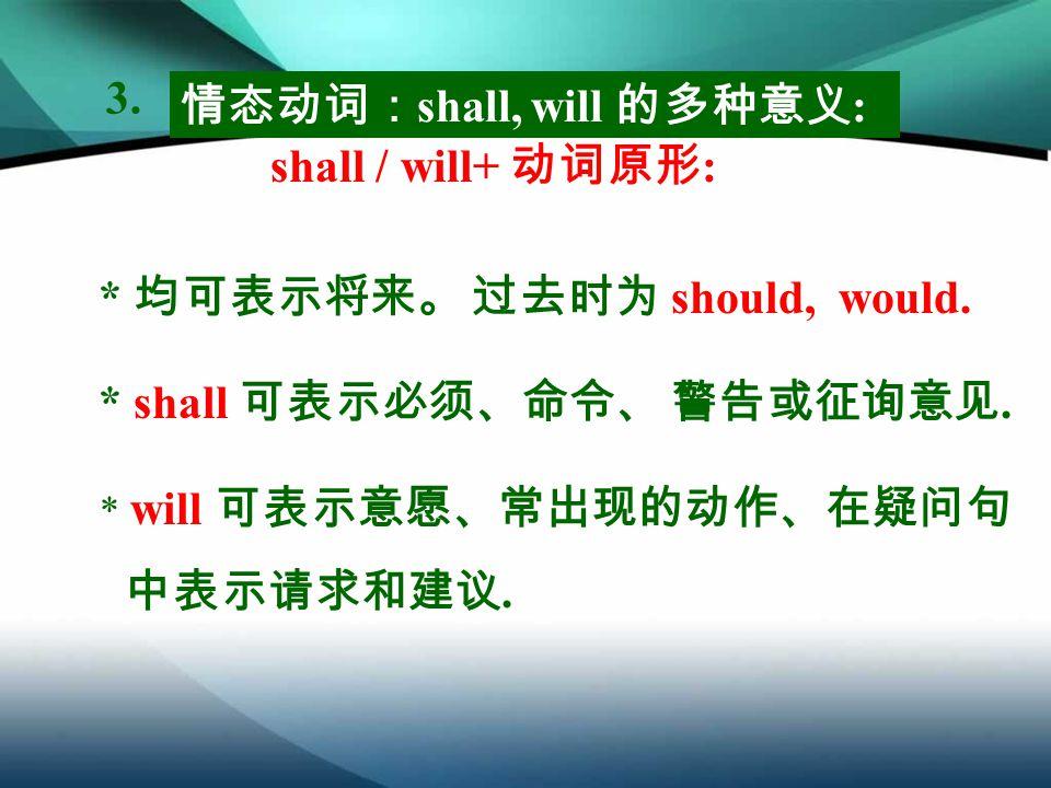 情态动词: shall, will 的多种意义 : shall / will+ 动词原形 : * shall 可表示必须、命令、 警告或征询意见.