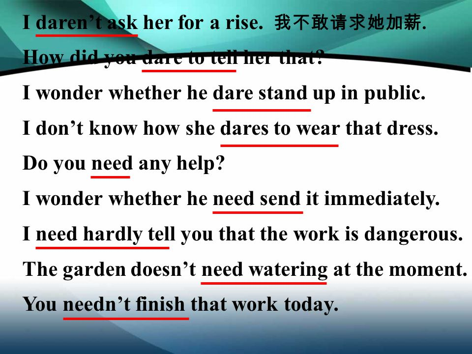 I daren't ask her for a rise. 我不敢请求她加薪. How did you dare to tell her that? I wonder whether he dare stand up in public. I don't know how she dares to