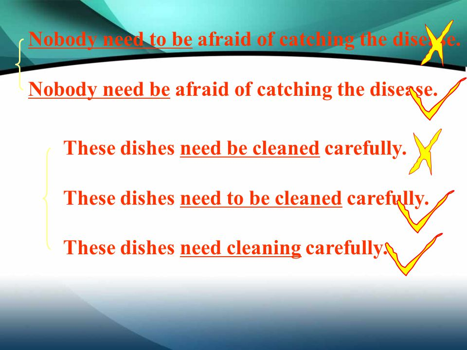 Nobody need to be afraid of catching the disease. Nobody need be afraid of catching the disease. These dishes need be cleaned carefully. These dishes