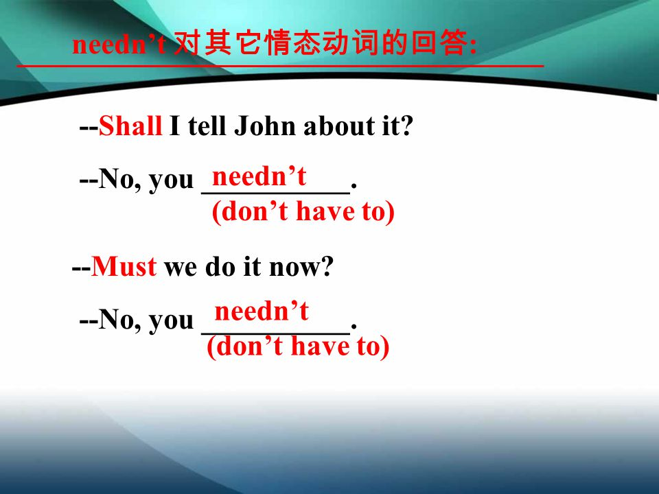 needn't 对其它情态动词的回答 : --Shall I tell John about it? --No, you __________. --Must we do it now? --No, you __________. needn't (don't have to) needn't (d