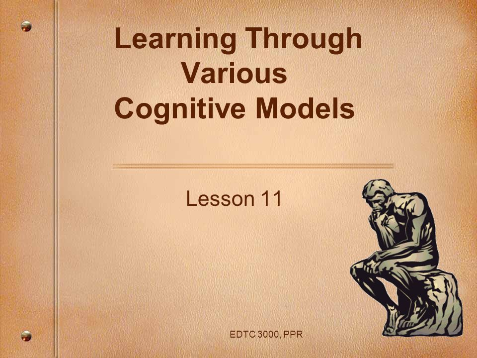 EDTC 3000, PPR Learning Through Various Cognitive Models Lesson 11