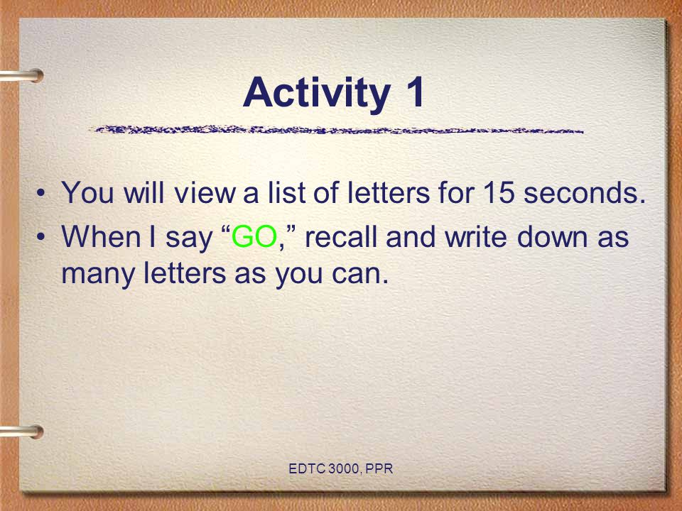 "EDTC 3000, PPR Activity 1 You will view a list of letters for 15 seconds. When I say ""GO,"" recall and write down as many letters as you can."