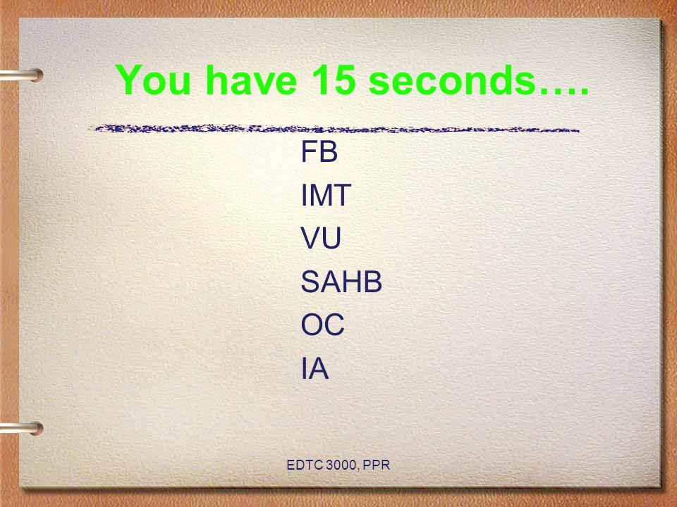 EDTC 3000, PPR You have 15 seconds…. FB IMT VU SAHB OC IA