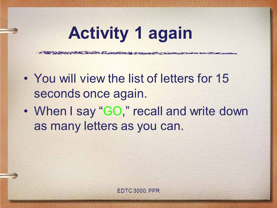 "EDTC 3000, PPR Activity 1 again You will view the list of letters for 15 seconds once again. When I say ""GO,"" recall and write down as many letters as"