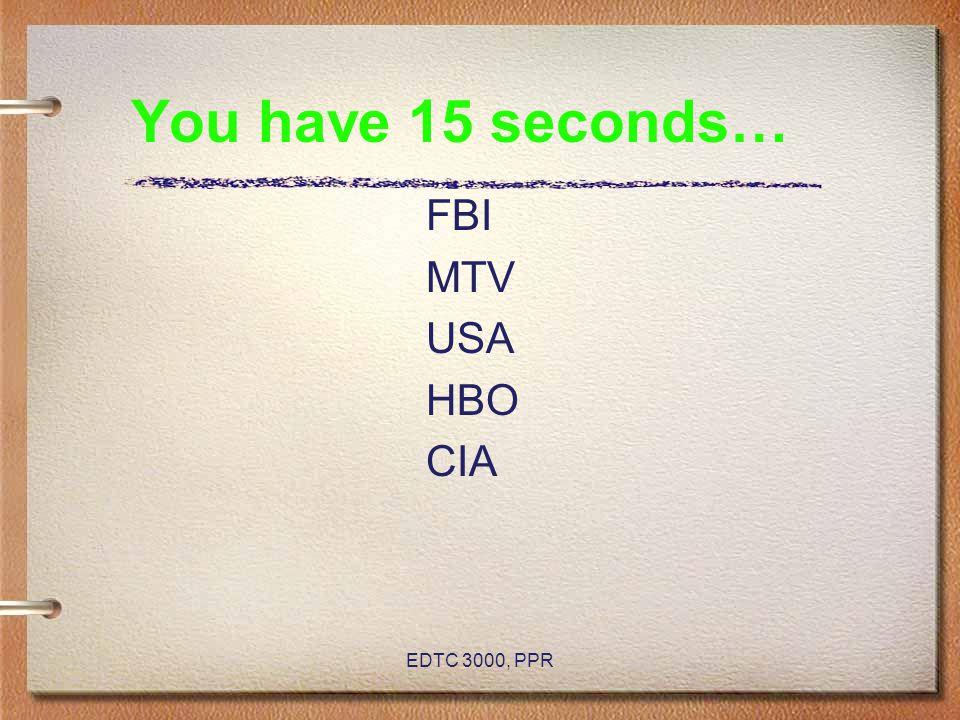 EDTC 3000, PPR You have 15 seconds… FBI MTV USA HBO CIA