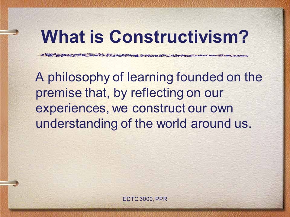 EDTC 3000, PPR What is Constructivism? A philosophy of learning founded on the premise that, by reflecting on our experiences, we construct our own un