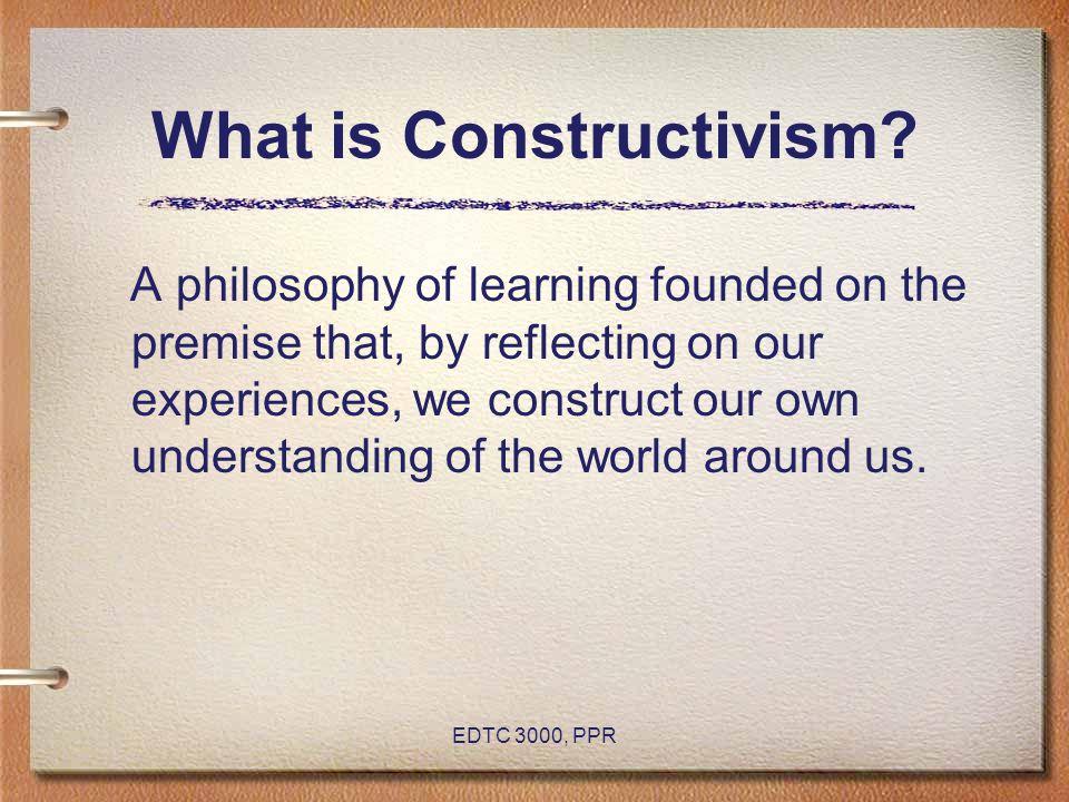 EDTC 3000, PPR What is Constructivism.