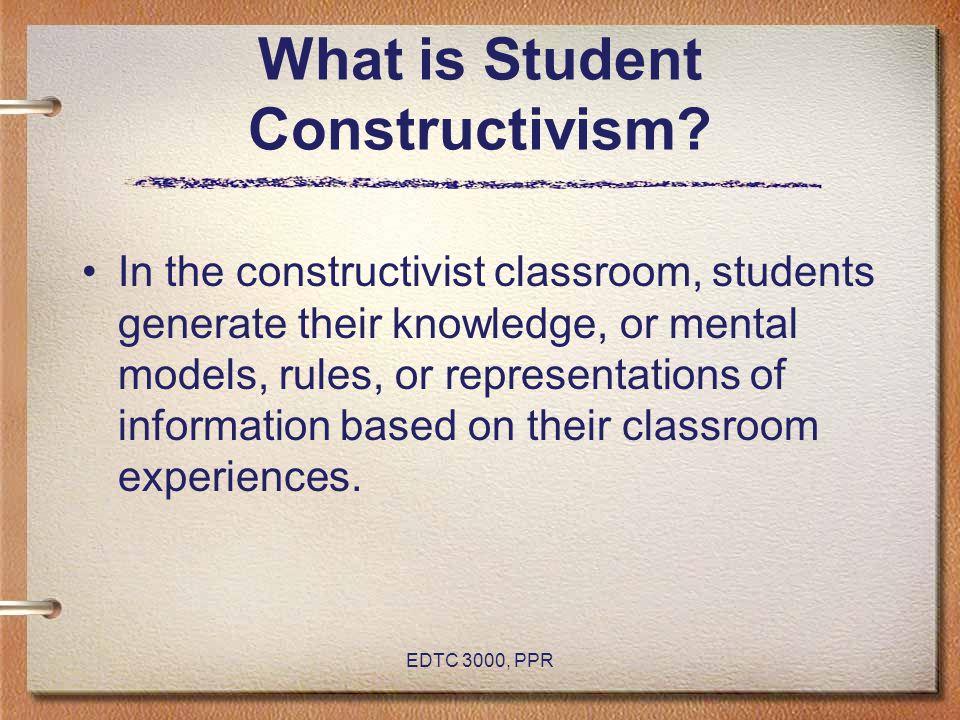 EDTC 3000, PPR What is Student Constructivism.