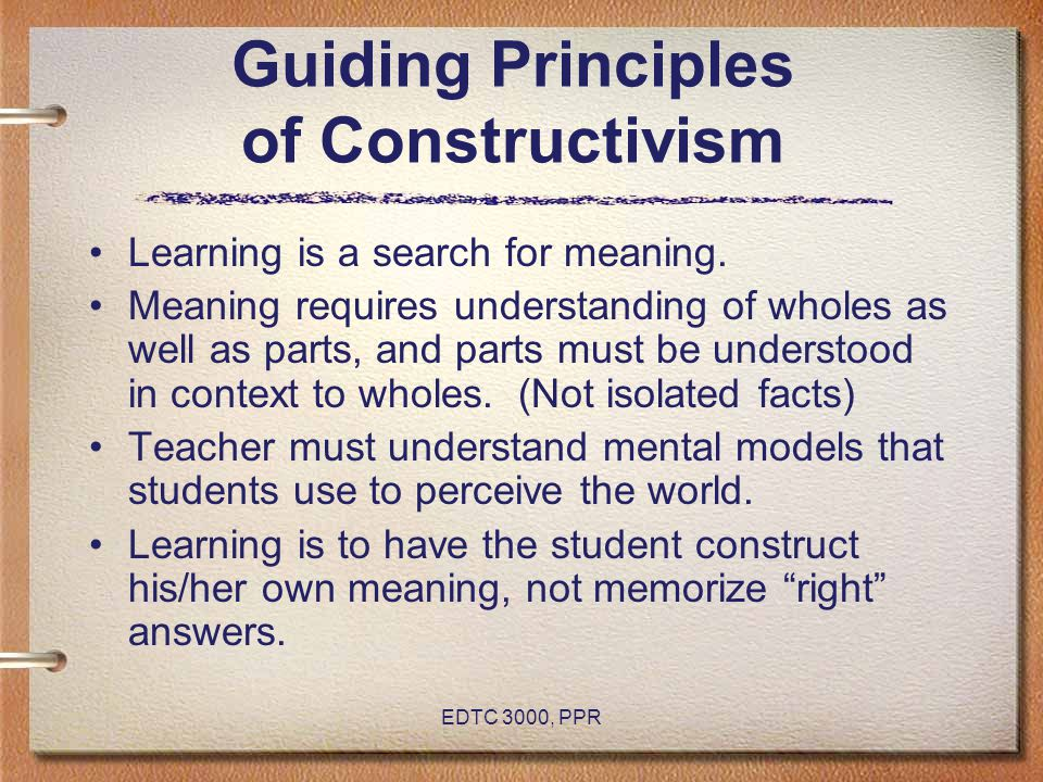 EDTC 3000, PPR Guiding Principles of Constructivism Learning is a search for meaning. Meaning requires understanding of wholes as well as parts, and p