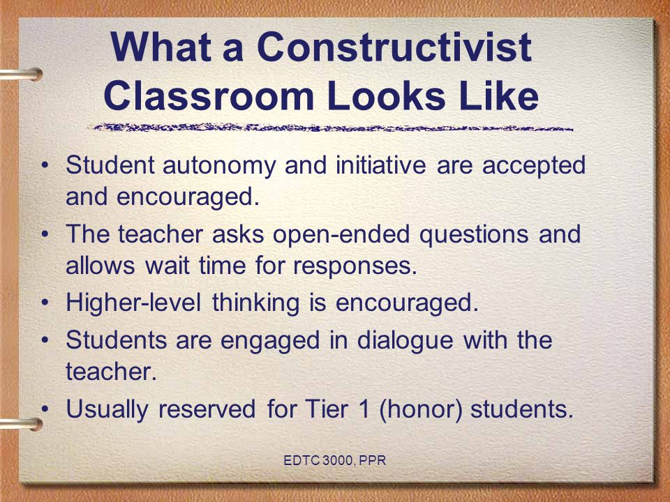 EDTC 3000, PPR What a Constructivist Classroom Looks Like Student autonomy and initiative are accepted and encouraged. The teacher asks open-ended que
