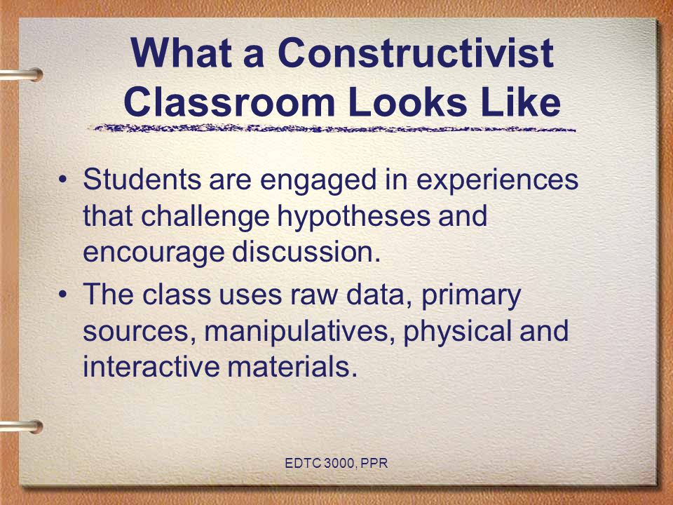 EDTC 3000, PPR What a Constructivist Classroom Looks Like Students are engaged in experiences that challenge hypotheses and encourage discussion. The