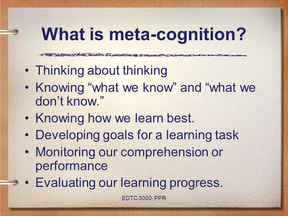 "EDTC 3000, PPR What is meta-cognition? Thinking about thinking Knowing ""what we know"" and ""what we don't know."" Knowing how we learn best. Developing"