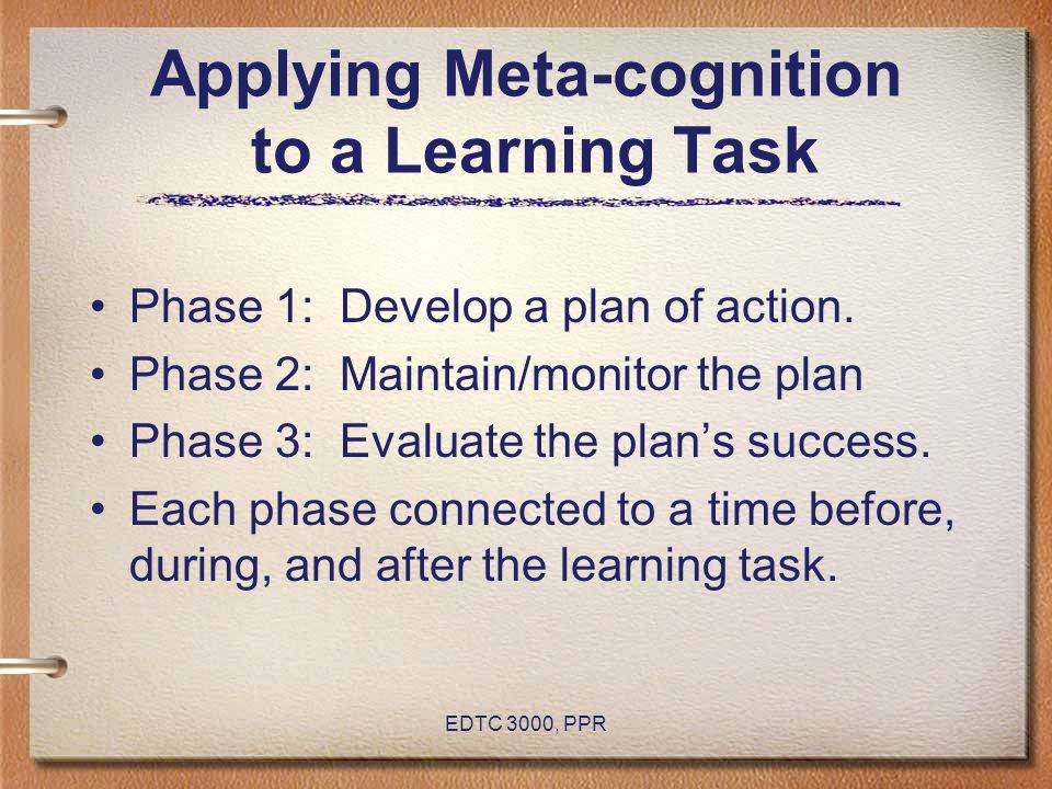EDTC 3000, PPR Applying Meta-cognition to a Learning Task Phase 1: Develop a plan of action. Phase 2: Maintain/monitor the plan Phase 3: Evaluate the