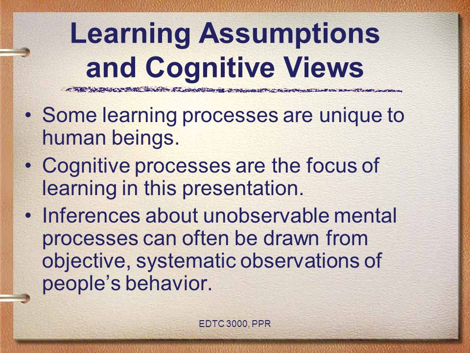 EDTC 3000, PPR Learning Assumptions and Cognitive Views Some learning processes are unique to human beings.