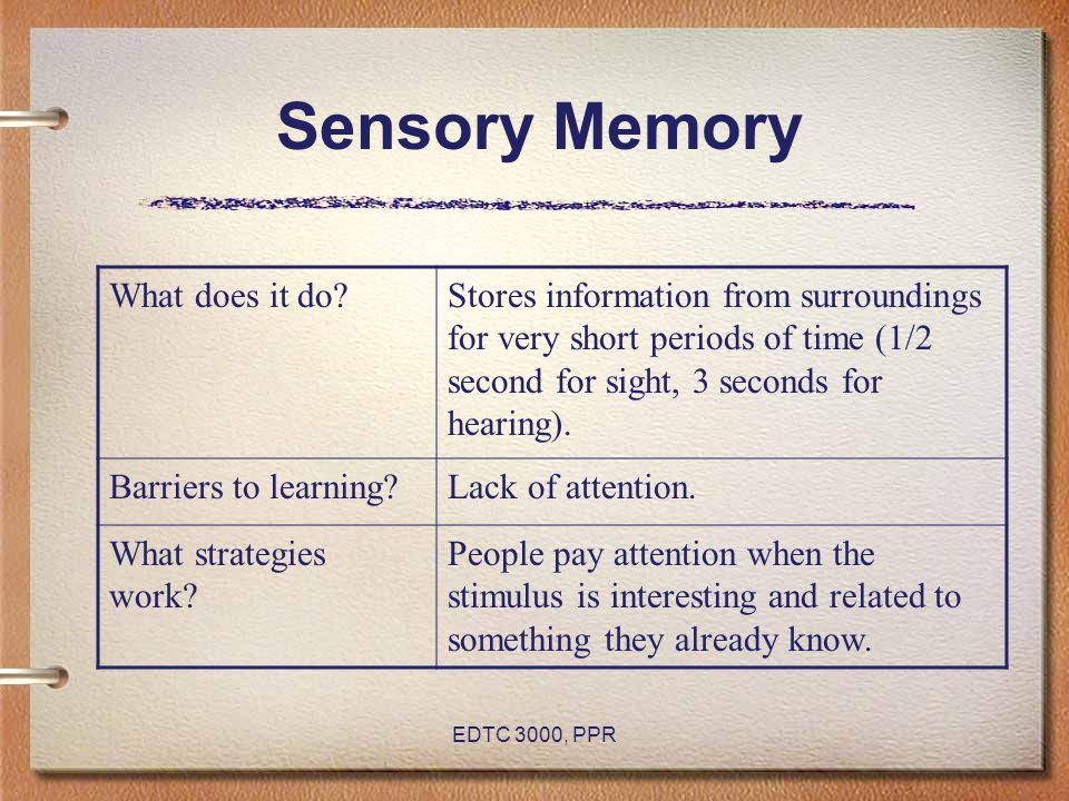 EDTC 3000, PPR Sensory Memory What does it do?Stores information from surroundings for very short periods of time (1/2 second for sight, 3 seconds for