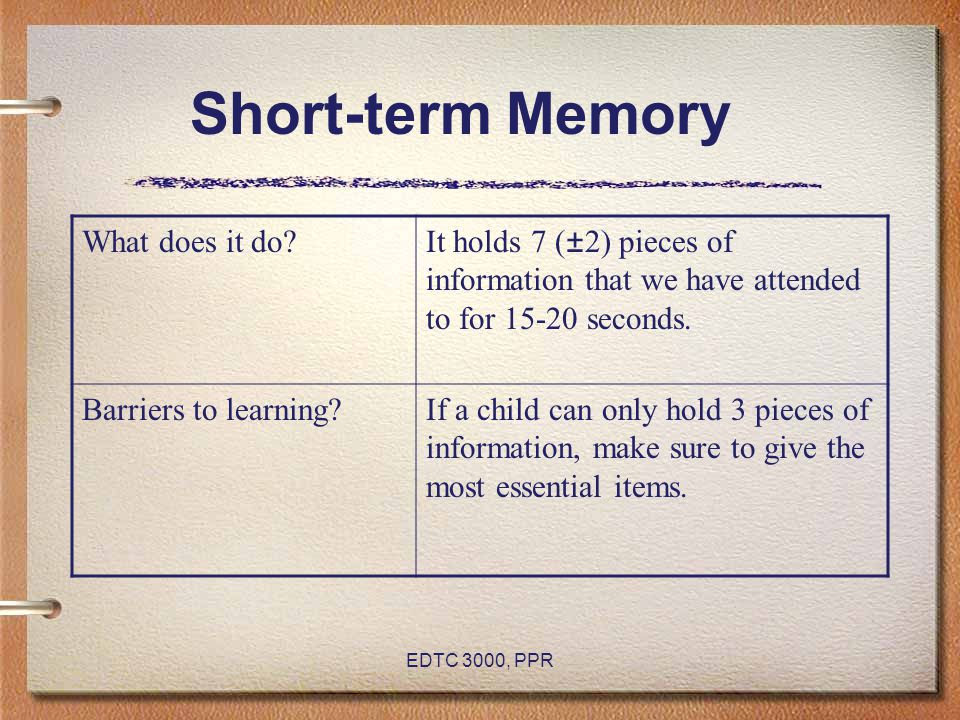 EDTC 3000, PPR Short-term Memory What does it do?It holds 7 (±2) pieces of information that we have attended to for 15-20 seconds. Barriers to learnin