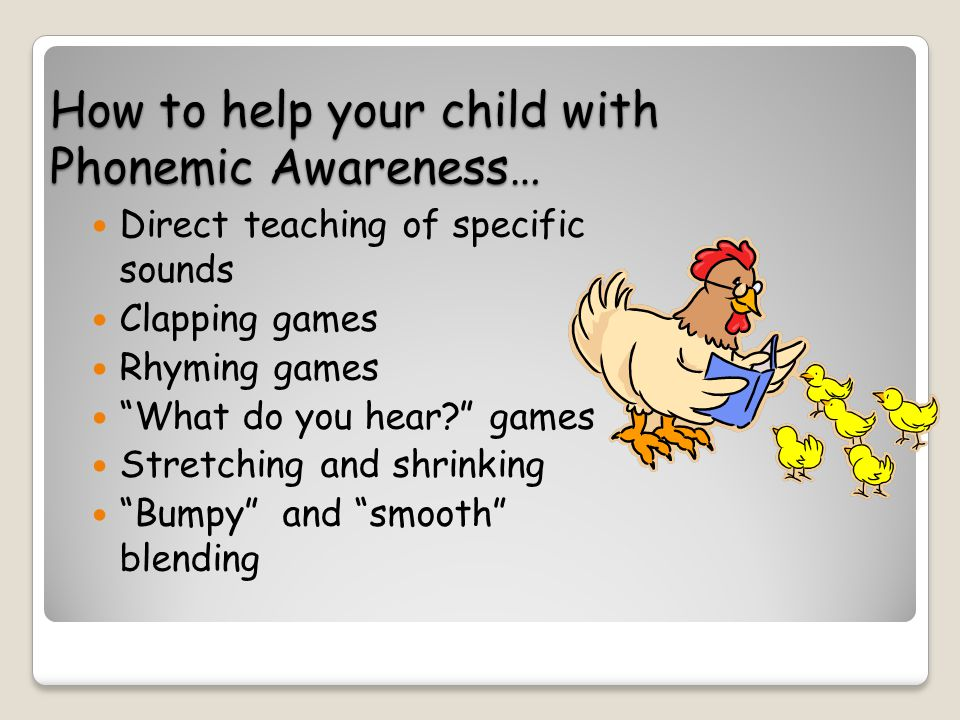 How to help your child with Phonemic Awareness… Direct teaching of specific sounds Clapping games Rhyming games What do you hear games Stretching and shrinking Bumpy and smooth blending