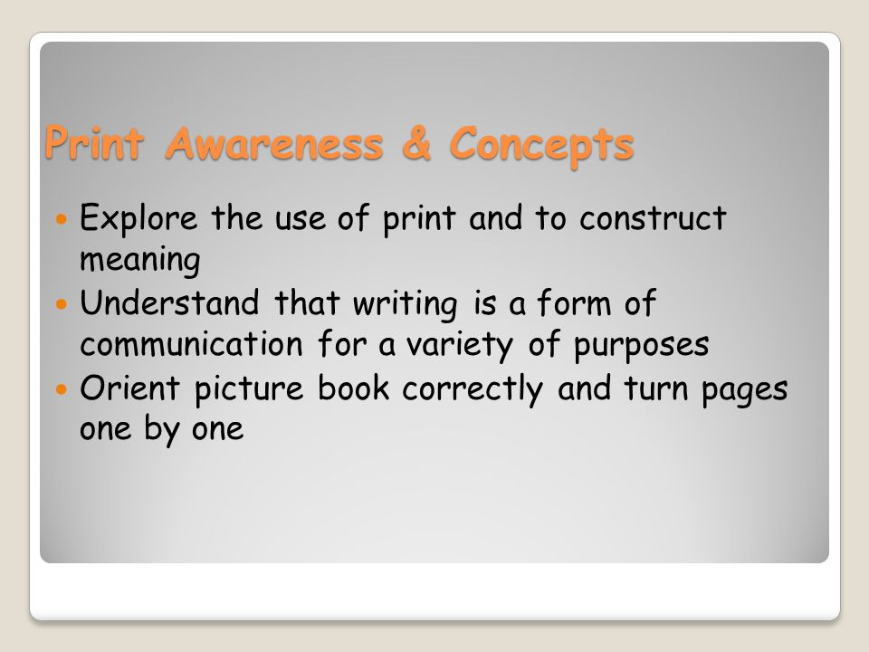 Print Awareness & Concepts Explore the use of print and to construct meaning Understand that writing is a form of communication for a variety of purposes Orient picture book correctly and turn pages one by one
