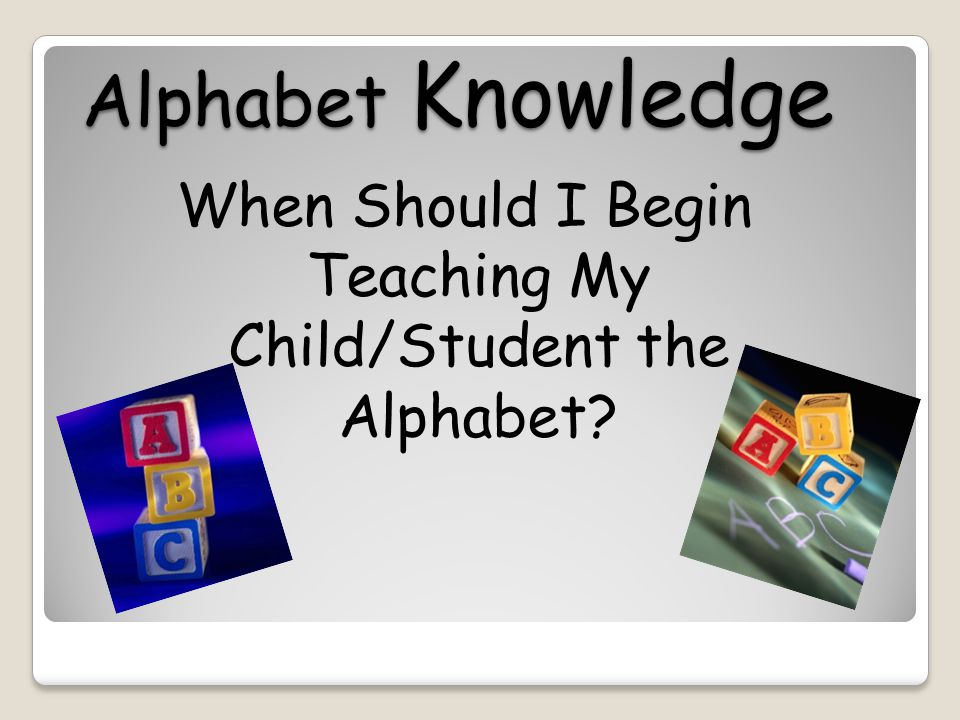 Alphabet Knowledge When Should I Begin Teaching My Child/Student the Alphabet