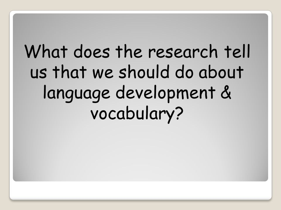 What does the research tell us that we should do about language development & vocabulary