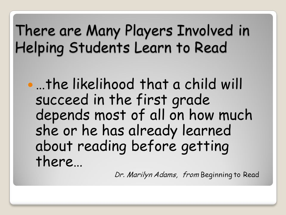 There are Many Players Involved in Helping Students Learn to Read …the likelihood that a child will succeed in the first grade depends most of all on how much she or he has already learned about reading before getting there… Dr.