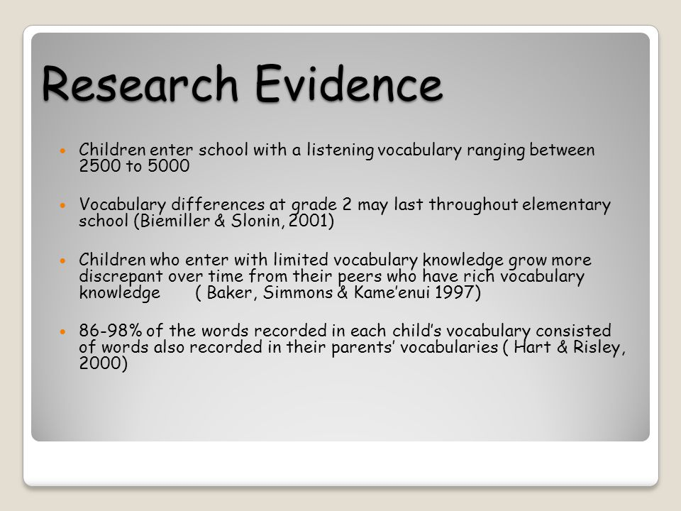 Research Evidence Children enter school with a listening vocabulary ranging between 2500 to 5000 Vocabulary differences at grade 2 may last throughout elementary school (Biemiller & Slonin, 2001) Children who enter with limited vocabulary knowledge grow more discrepant over time from their peers who have rich vocabulary knowledge ( Baker, Simmons & Kame'enui 1997) 86-98% of the words recorded in each child's vocabulary consisted of words also recorded in their parents' vocabularies ( Hart & Risley, 2000)