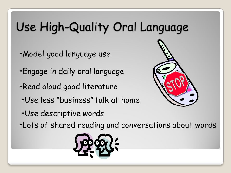 Use High-Quality Oral Language Model good language use Engage in daily oral language Read aloud good literature Use less business talk at home Use descriptive words Lots of shared reading and conversations about words