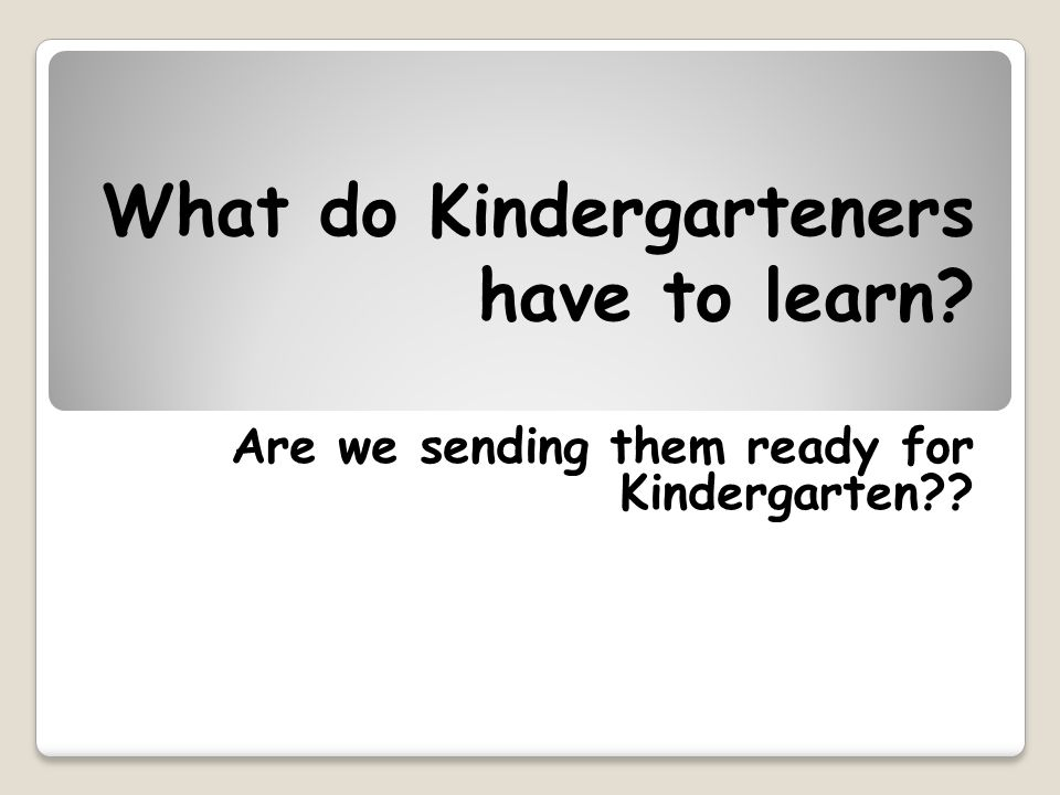 What do Kindergarteners have to learn? Are we sending them ready for Kindergarten??
