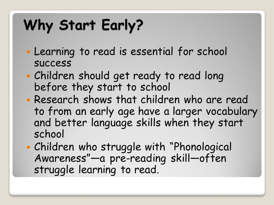 Why Start Early? Learning to read is essential for school success Children should get ready to read long before they start to school Research shows th